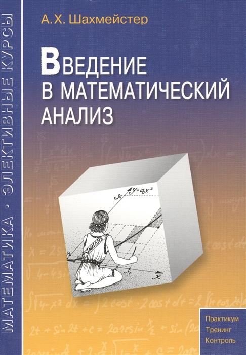 Шахмейстер А. Введение в математический анализ Пособие для школьников абитуриентов и учителей абрамов а введение в тензорный анализ и риманову геометрию