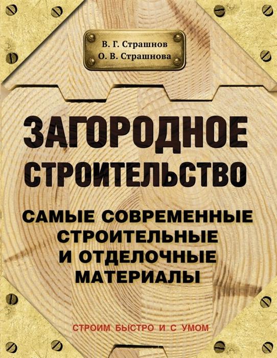 Страшнов В., Страшнова О. Загородное строительство Самые современные строительные и отделочные материалы Новое издание