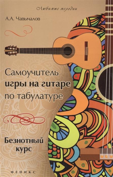Чавычалов А. Самоучитель игры на гитаре по табулатуре Безнотный курс цены