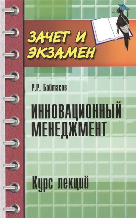 Байтасов Р. Инновационный менеджмент Курс лекций