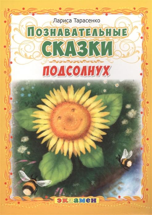 Фото - Тарасенко Л. Подсолнух Познавательные сказки тарасенко л солнечные цветы познавательные сказки