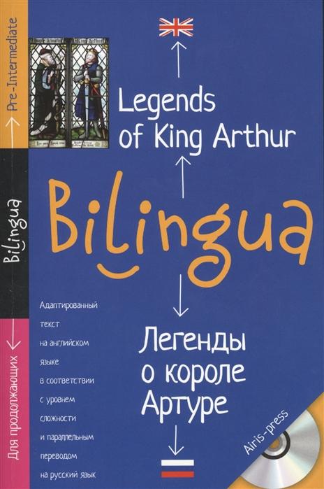 Legends of King Arthur Легенды о короле Артуре Адаптированный текст на английском языке в соответствии с уровнем сложности и параллельным переводом на русский язык Для продолжающих CD