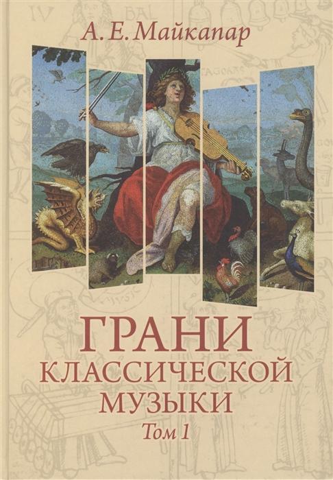 Майкапар А. Грани классической музыки В 2-х томах Том 1 доднесь тяготеет в 2 х томах том 1 записки вашей современницы