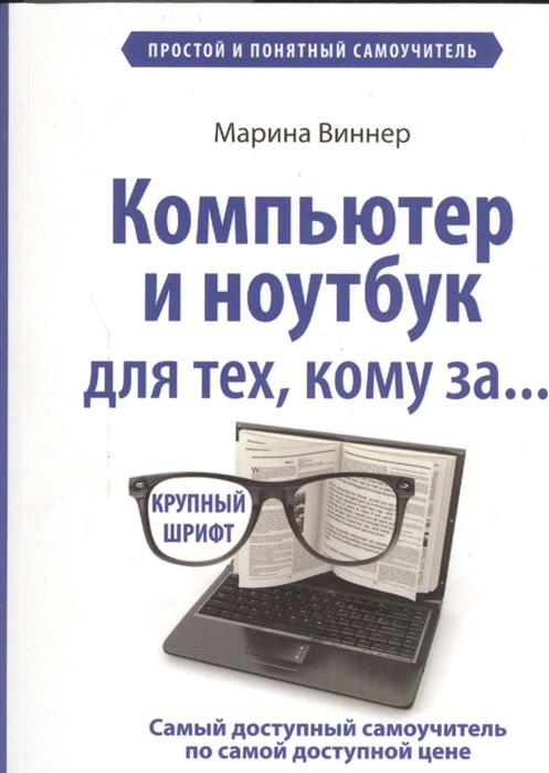 Виннер М. Компьютер и ноутбук для тех кому за Простой и понятный самоучитель Крупный шрифт компьютер