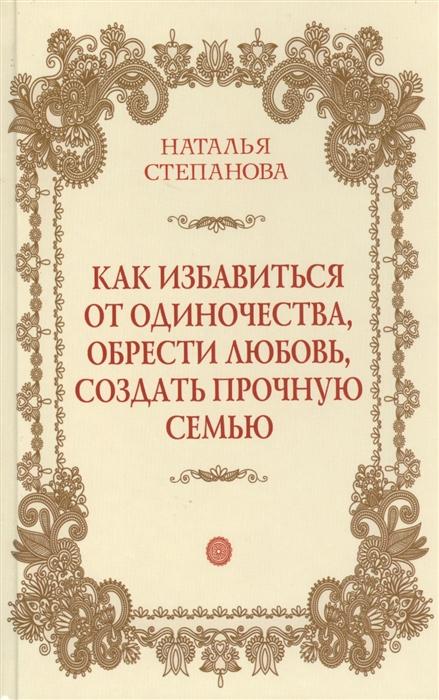 Степанова Н. Как избавиться от одиночества обрести любовь создать прочную семью степанова н шепотки на любовь