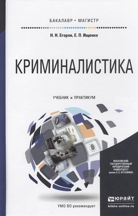 Егоров Н., Ищенко Е. Криминалистика Учебник и практикум для бакалавриата и магистратуры все цены
