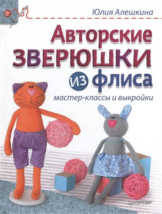 Алешкина Ю. Авторские зверюшки из флиса Мастер-классы и выкройки