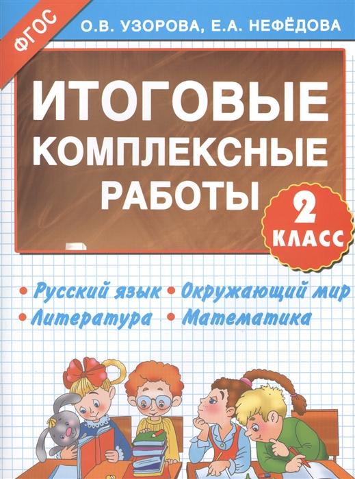 Узорова О Нефедова Е Итоговые комплексные работы 2 класс Русский язык Окружающий мир Литература Математика
