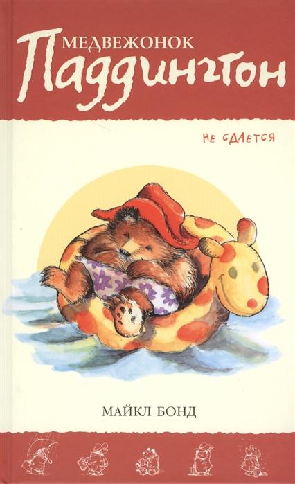 Бонд М. Медвежонок Паддингтон не сдается махаон рассказы медвежонок паддингтон ни дня без приключений м бонд