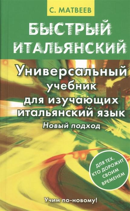 Матвеев С. Быстрый итальянский Универсальный учебник для изучающих итальянский язык Новый подход