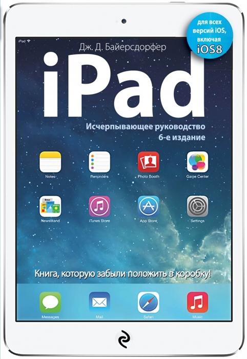 Байерсдорфер Дж. iPad Исчерпывающее руководство 6-е издание цены онлайн