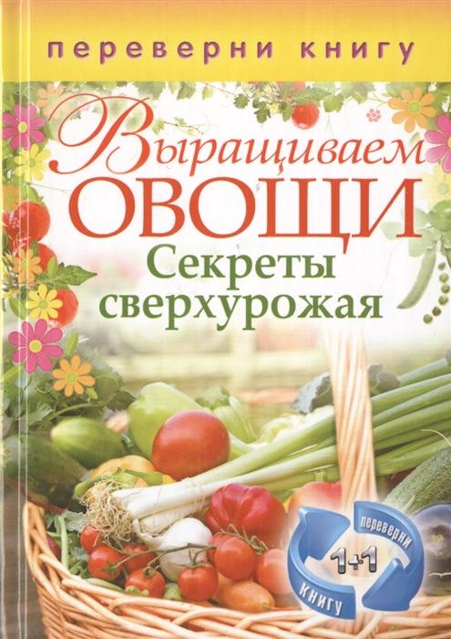 Кашин С. (сост.) Выращиваем овощи Секреты сверхурожая Выращиваем ягоды и фрукты Секреты богатого урожая выращиваем овощи секреты сверхурожая