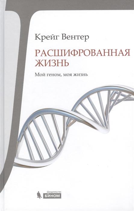 Вентер К. Расшифрованная жизнь Мой геном моя жизнь