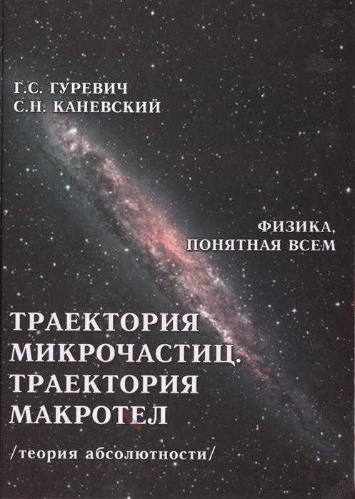 Гуревич Г., Каневский С. Траектория микрочастиц Траектория макротел теория абсолютности гуревич г прав ли эйнштейн динамика процессов в движущихся и в условно неподвижных системах координат теория абсолютности