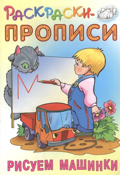 Кузьмин С. (сост.) Рисуем машинки Раскраски-прописи кузьмин с сост котик