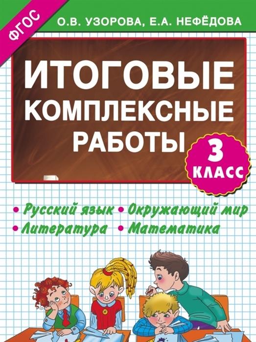 Узорова О., Нефедова Е. Итоговые комплексные работы 3 класс Русский язык Окружающий мир Литература Математика стоимость