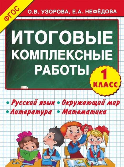 Узорова О Нефедова Е Итоговые комплексные работы 1 класс Русский язык Окружающий мир Литература Математика