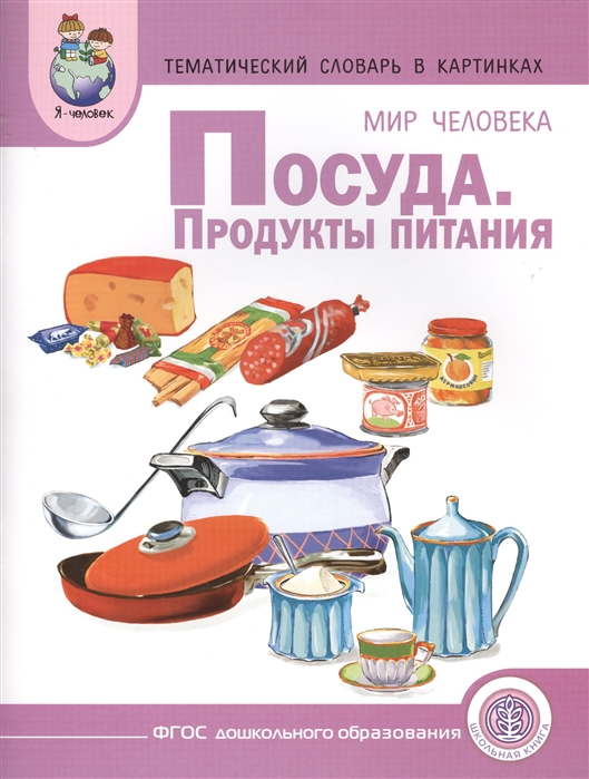 Тематический словарь в картинках Мир человека Посуда Продукты питания Для занятий с детьми дошкольного возраста продукты питания