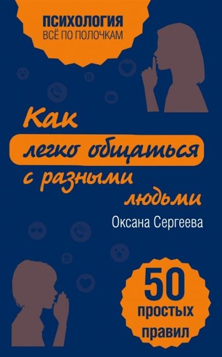 цена на Сергеева О. Как легко общаться с разными людьми 50 простых правил