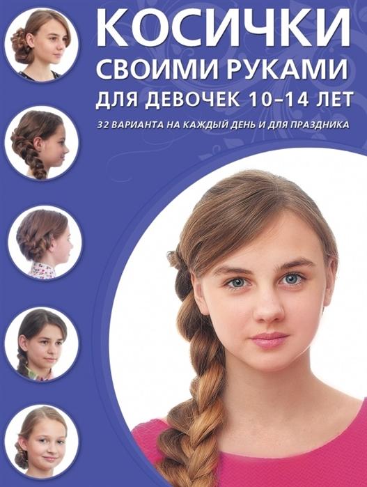 Крашенинникова Д. (ред.) Косички своими руками для девочек 10-14 лет 32 варианта на каждый день и для праздника