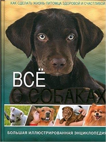 Все о собаках Большая иллюстрированная энциклопедия Как сделать жизнь питомца здоровой и счастливой