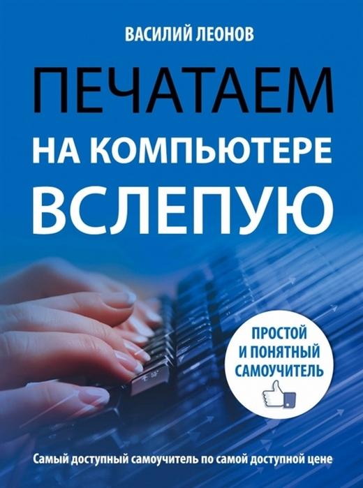 Леонов В. Печатаем на компьютере вслепую Простой и понятный самоучитель василий леонов цветной самоучитель работы на компьютере