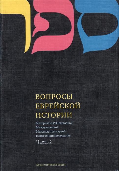 Вопросы Еврейской истории Материалы Шестнадцатой Ежегодной Международной Междисциплинарной конференции по иудаике Часть 2