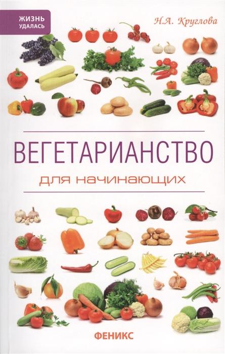 Круглова Н. Вегетарианство для начинающих круглова н вегетарианство для начинающих isbn 9785222241127