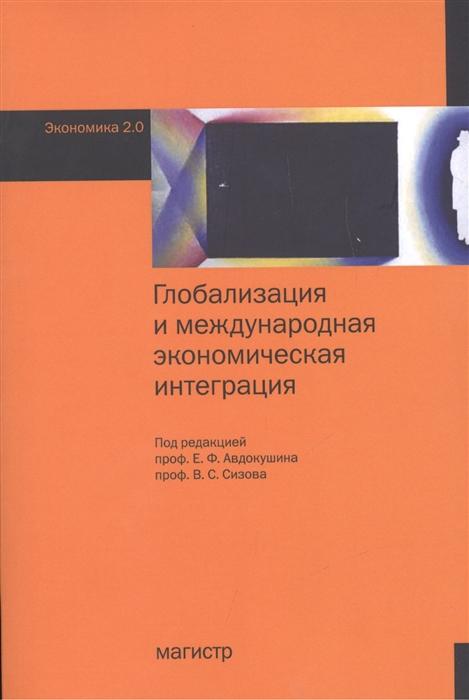 Авдокушин Е., Сизов В., (ред.) Глобализация и международная экономическая интеграция авдокушин е жариков м страны брикс в современной мировой экономике