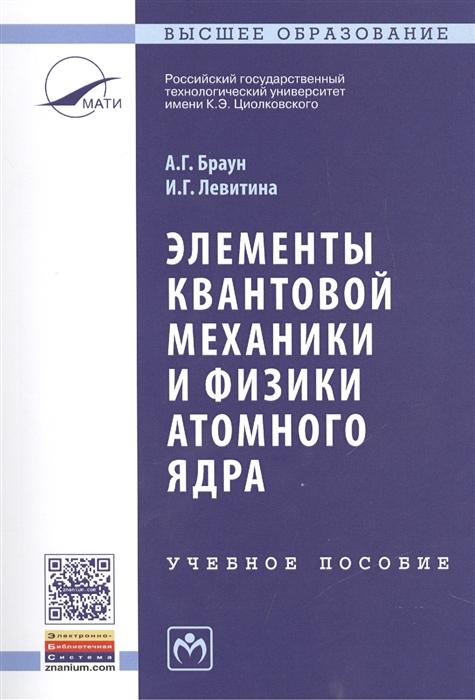 Браун А., Левитина И. Элементы квантовой механики и физики атомного ядра Учебное пособие Второе издание недорого