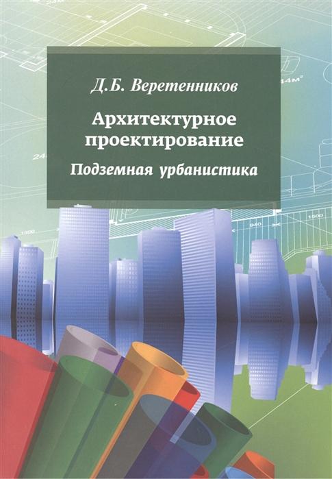 Веретенников Д. Архитектурное проектирование Подземная урбанистика олег прокопенко архитектурное проектирование жилых зданий