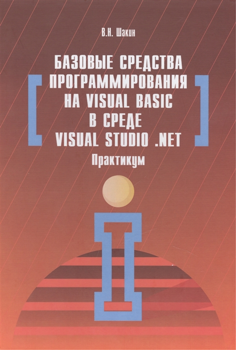 Фото - Шакин В. Базовые средства программирования на Visual Basic в среде Visual Studio NET Практикум Учебное пособие bruce johnson professional visual studio 2015