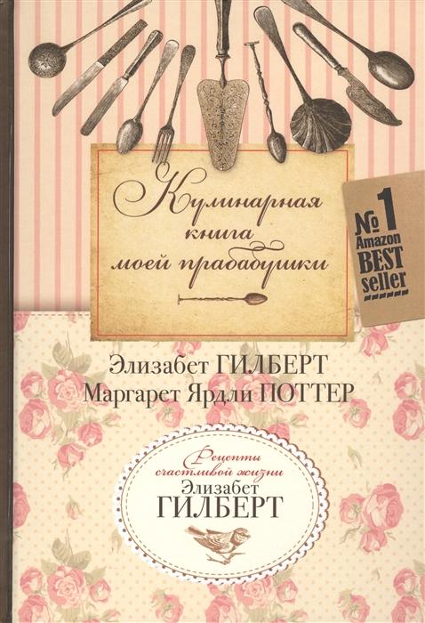 Гилберт Э., Поттер М. Кулинарная книга моей прабабушки Книга для чтения и наслаждения цена