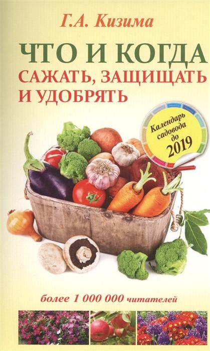 Кизима Г. Что и когда сажать защищать удобрять Календарь садовода до 2019 г