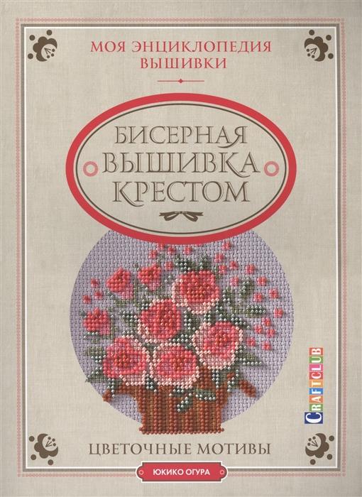 Огура Ю. Моя энциклопедия вышивки Бисерная вышивка крестом Цветочные мотивы