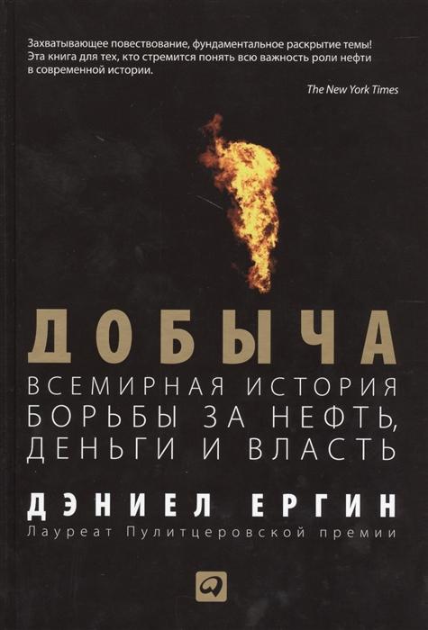 Ергин Д. Добыча Всемирная история борьбы за нефть деньги и власть