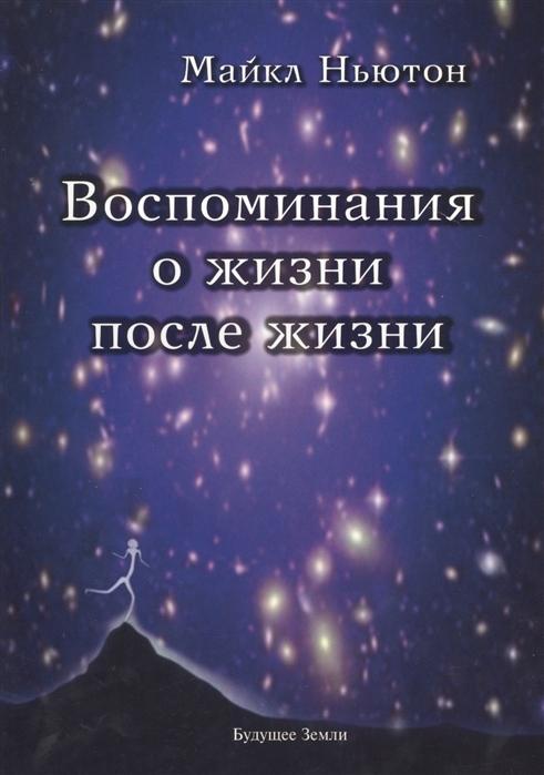 Ньютон М. Воспоминания о жизни после жизни Жизнь между жизнями История личностной трансформации
