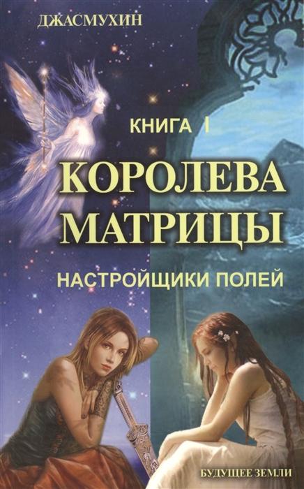 Джасмухин Королева матрицы Настройщики полей Книга I