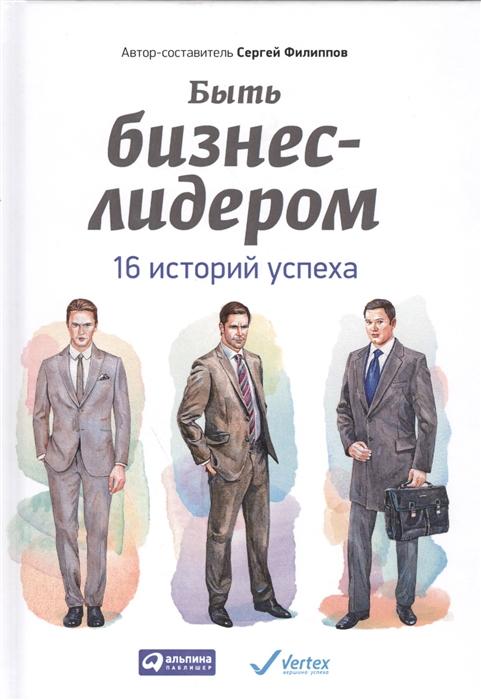 Филиппов С. Быть бизнес-лидером 16 историй успеха 2-е издание