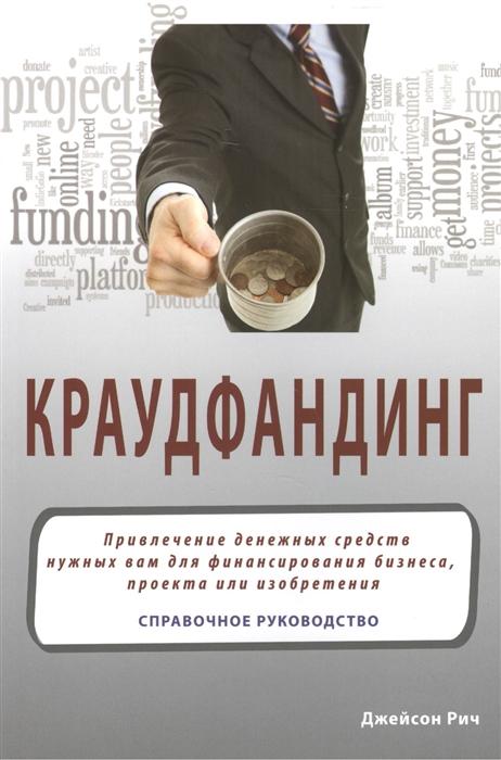 Краудфандинг Привлечение денежных средств нужных вам для финансирования бизнеса проекта или изобретения Справочное руководство