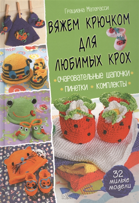 Матерасси Г. Вяжем крючком для любимых крох Очаровательные шапочки Пинетки Комплекты 32 милые модели цена в Москве и Питере