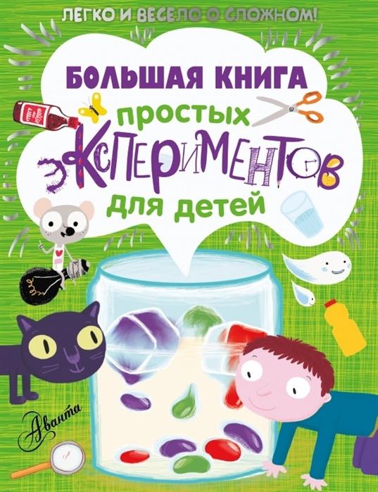Купить Большая книга простых экспериментов для детей Легко и весело о сложном, АСТ, Опыты. Эксперименты. Фокусы