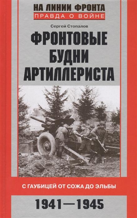 Стопалов С. Фронтовые будни артиллериста С гаубицей от Сожа до Эльбы 1941-1945
