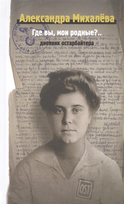 Михалева А. Где вы мои родные Дневник остарбайтера