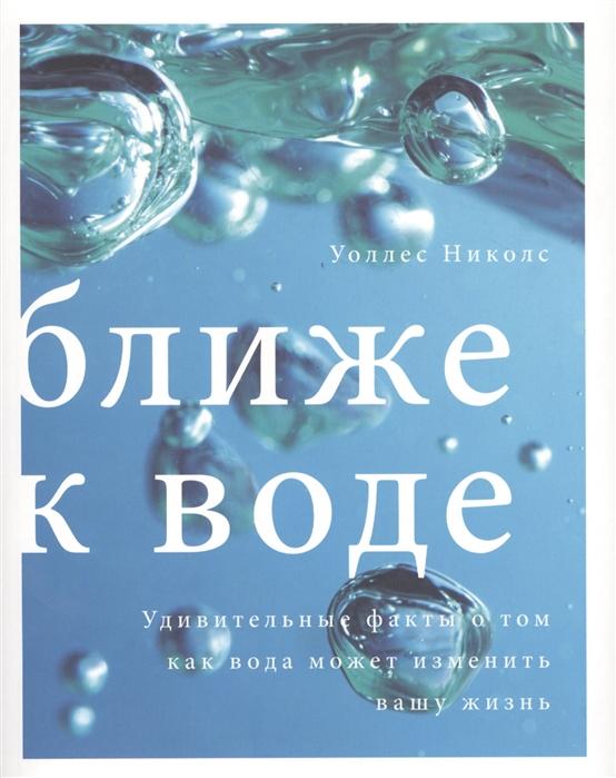 Николс У. Ближе к воде Удивительные факты о том как вода может изменить вашу жизнь