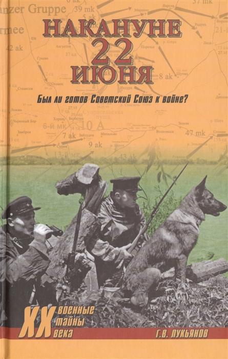 Лукьянов Г. Накануне 22 июня Был ли готов Советский Союз к войне лукьянов г накануне 22 июня был ли готов советский союз к войне