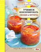 Учимся консервировать овощи и фрукты. 50 лучших подробнейших рецептов