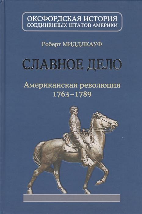 Миддлкауф Р. Славное дело Американская революция 1763-1789