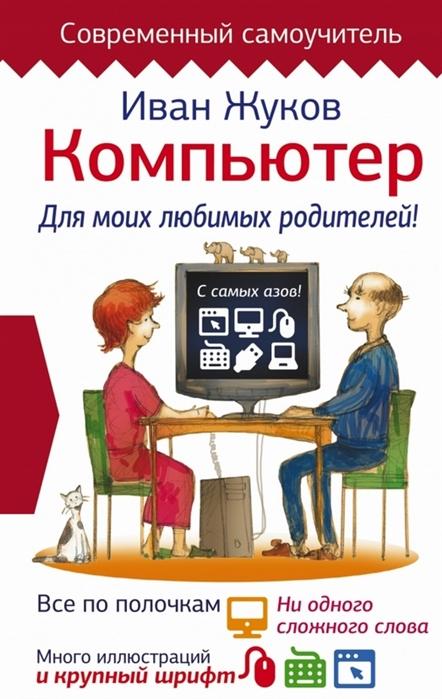 Жуков И. Компьютер Для моих любимых родителей Все по полочкам ни одного сложного слова много иллюстраций и крупный шрифт компьютер
