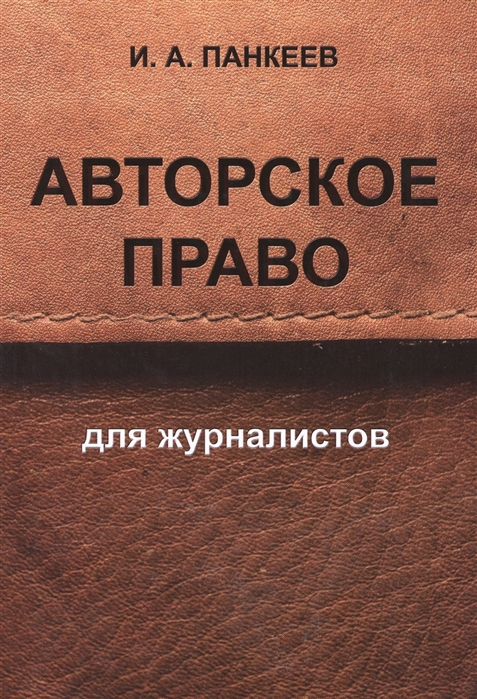 Панкеев И. Авторское право для журналистов засурский и информационная сверхпроводимость авторское право как инструмент развития